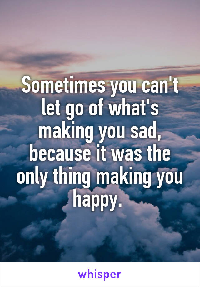 Sometimes you can't let go of what's making you sad, because it was the only thing making you happy.