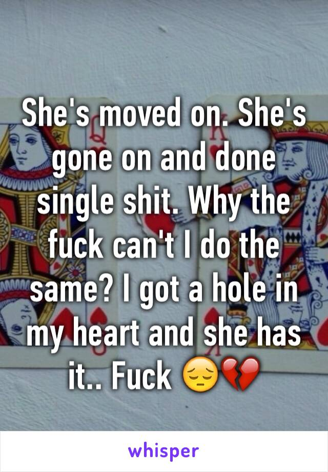 She's moved on. She's gone on and done single shit. Why the fuck can't I do the same? I got a hole in my heart and she has it.. Fuck 😔💔