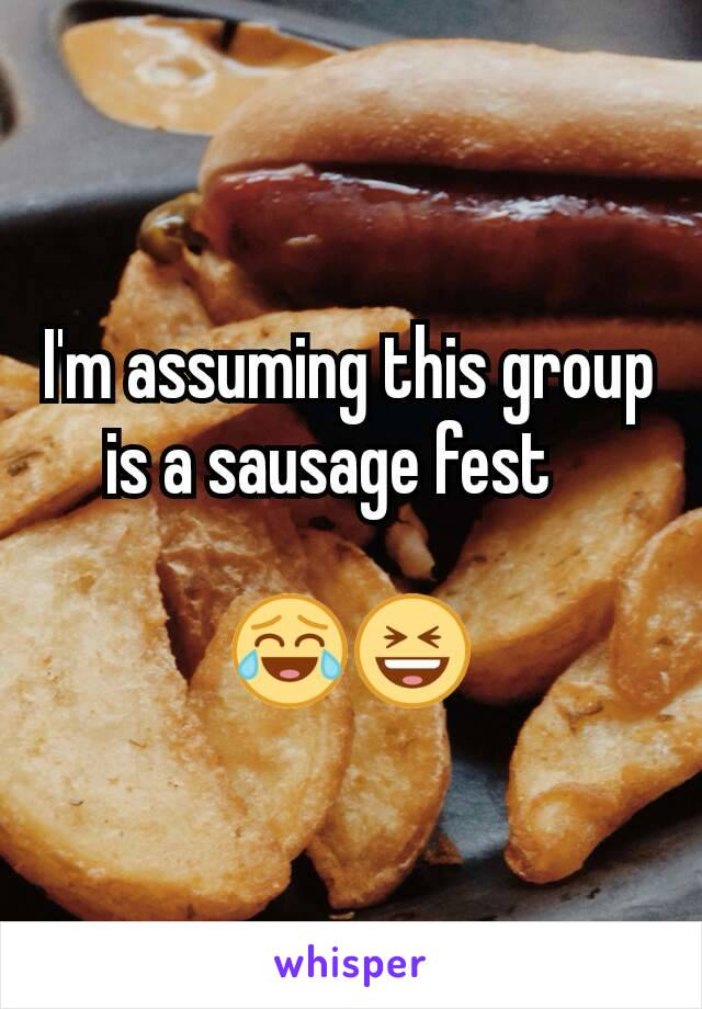I'm assuming this group is a sausage fest       😂😆