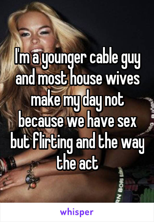I'm a younger cable guy and most house wives make my day not because we have sex but flirting and the way the act