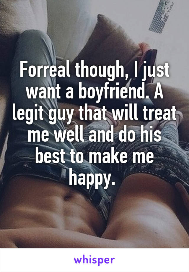 Forreal though, I just want a boyfriend. A legit guy that will treat me well and do his best to make me happy.