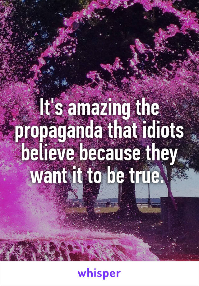 It's amazing the propaganda that idiots believe because they want it to be true.