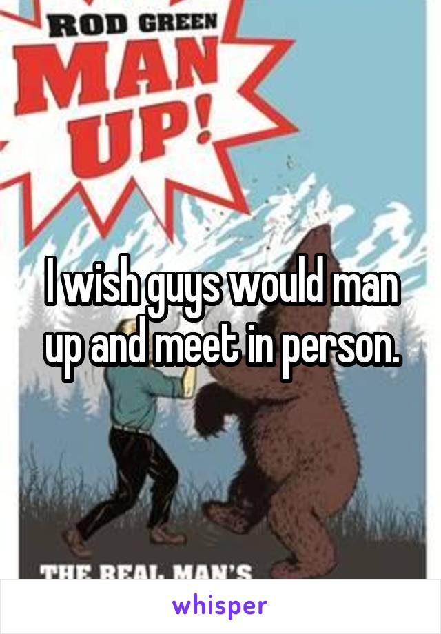 I wish guys would man up and meet in person.