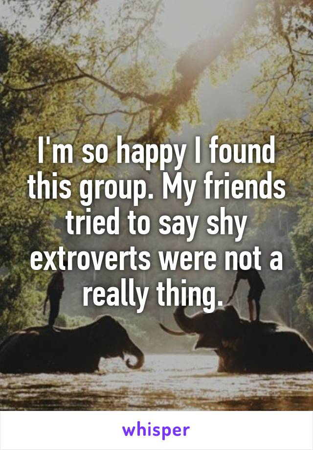I'm so happy I found this group. My friends tried to say shy extroverts were not a really thing.