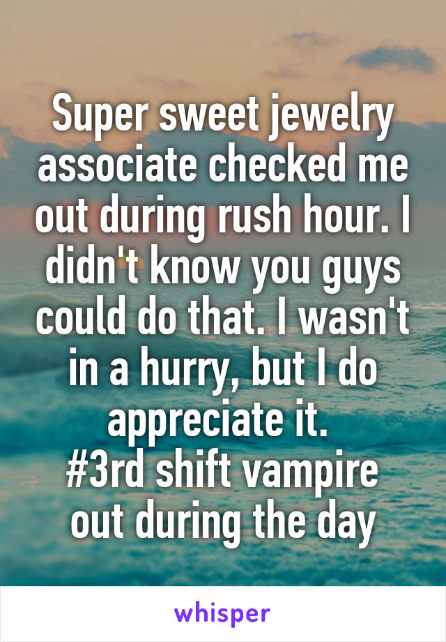 Super sweet jewelry associate checked me out during rush hour. I didn't know you guys could do that. I wasn't in a hurry, but I do appreciate it.  #3rd shift vampire out during the day