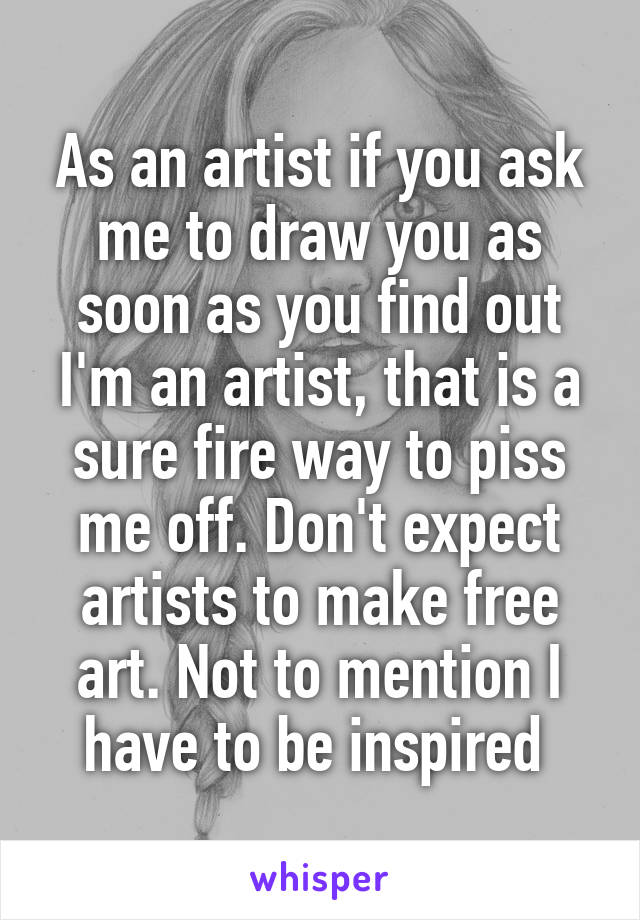 As an artist if you ask me to draw you as soon as you find out I'm an artist, that is a sure fire way to piss me off. Don't expect artists to make free art. Not to mention I have to be inspired