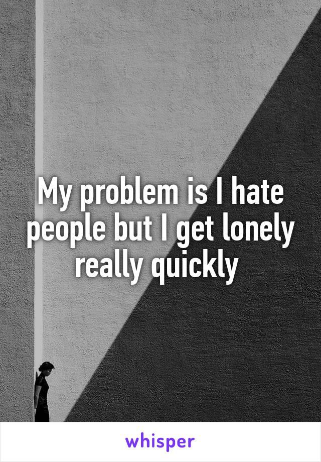 My problem is I hate people but I get lonely really quickly