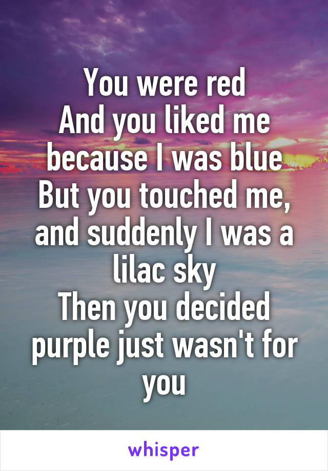 You were red And you liked me because I was blue But you touched me, and suddenly I was a lilac sky Then you decided purple just wasn't for you