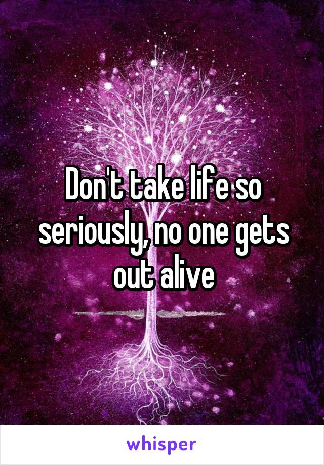 Don't take life so seriously, no one gets out alive