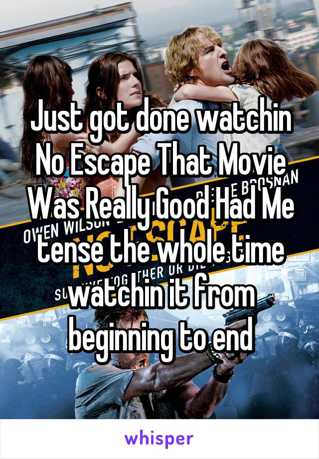 Just got done watchin No Escape That Movie Was Really Good Had Me tense the whole time watchin it from beginning to end
