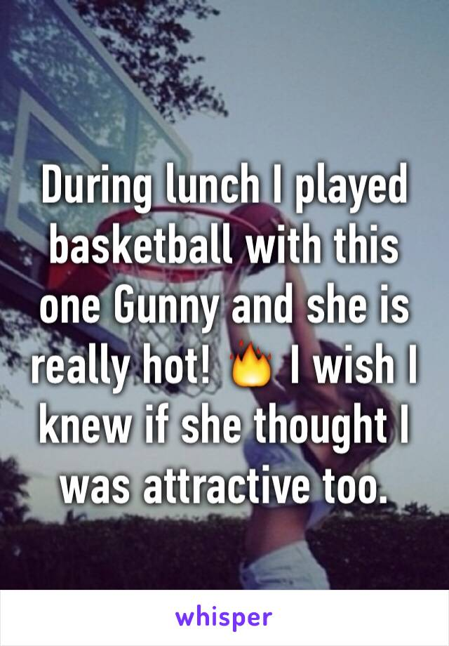 During lunch I played basketball with this one Gunny and she is really hot! 🔥 I wish I knew if she thought I was attractive too.