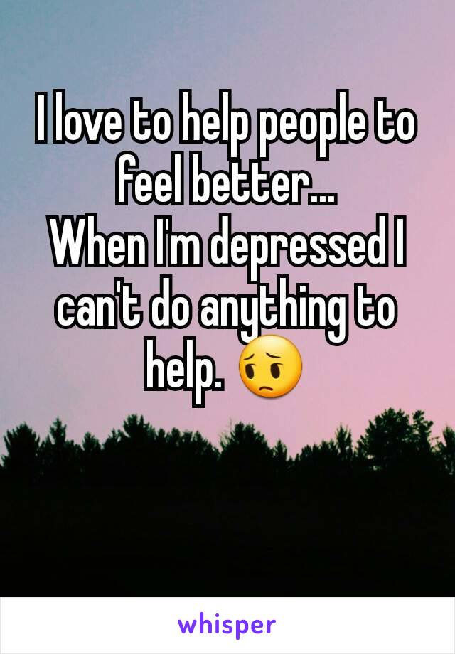I love to help people to feel better... When I'm depressed I can't do anything to help. 😔