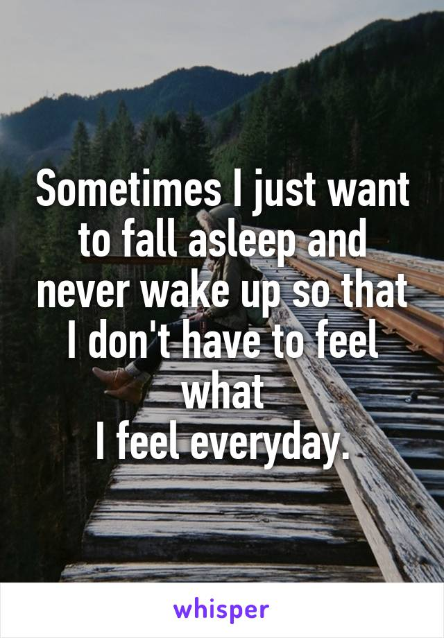 Sometimes I just want to fall asleep and never wake up so that I don't have to feel what  I feel everyday.