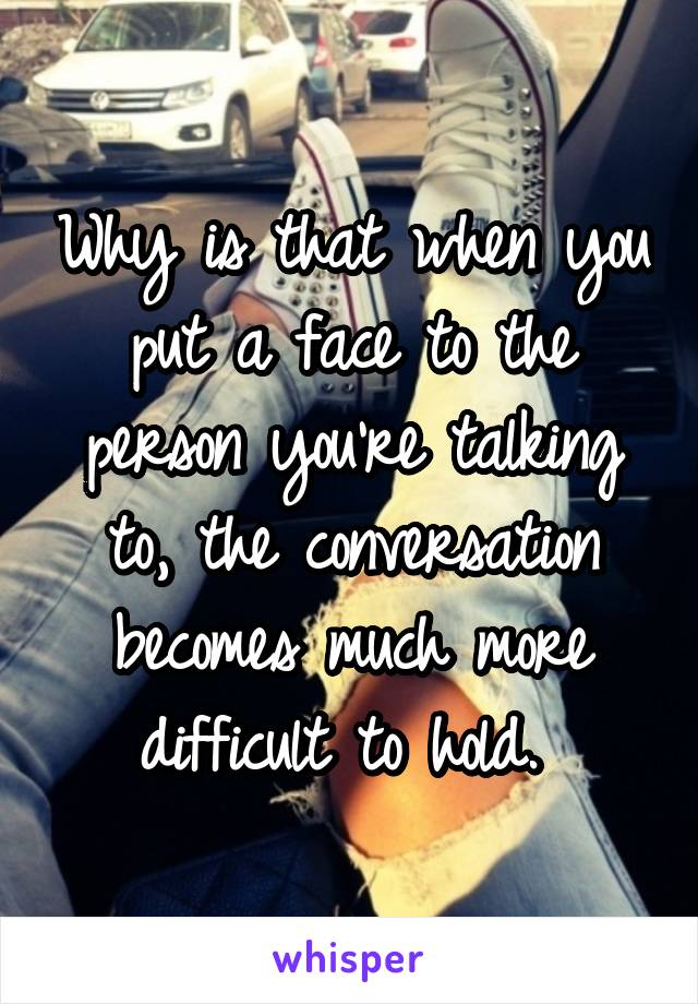 Why is that when you put a face to the person you're talking to, the conversation becomes much more difficult to hold.