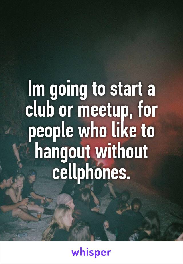 Im going to start a club or meetup, for people who like to hangout without cellphones.