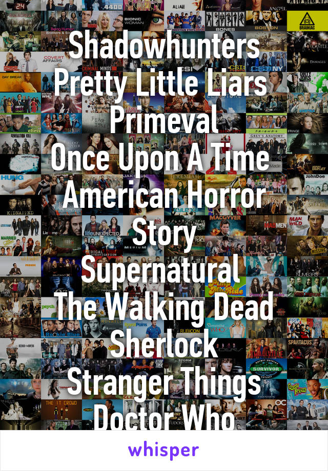 Shadowhunters Pretty Little Liars  Primeval Once Upon A Time  American Horror Story Supernatural  The Walking Dead Sherlock Stranger Things Doctor Who