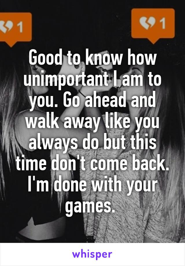 Good to know how unimportant I am to you. Go ahead and walk away like you always do but this time don't come back. I'm done with your games.