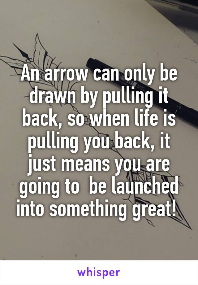 An arrow can only be drawn by pulling it back, so when life is pulling you back, it just means you are going to  be launched into something great!