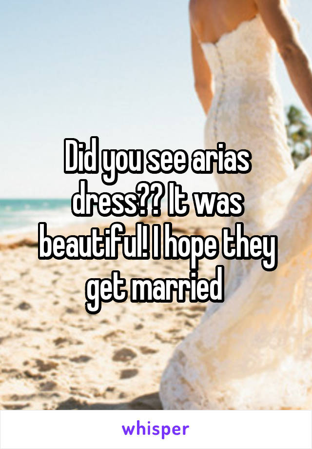 Did you see arias dress?? It was beautiful! I hope they get married