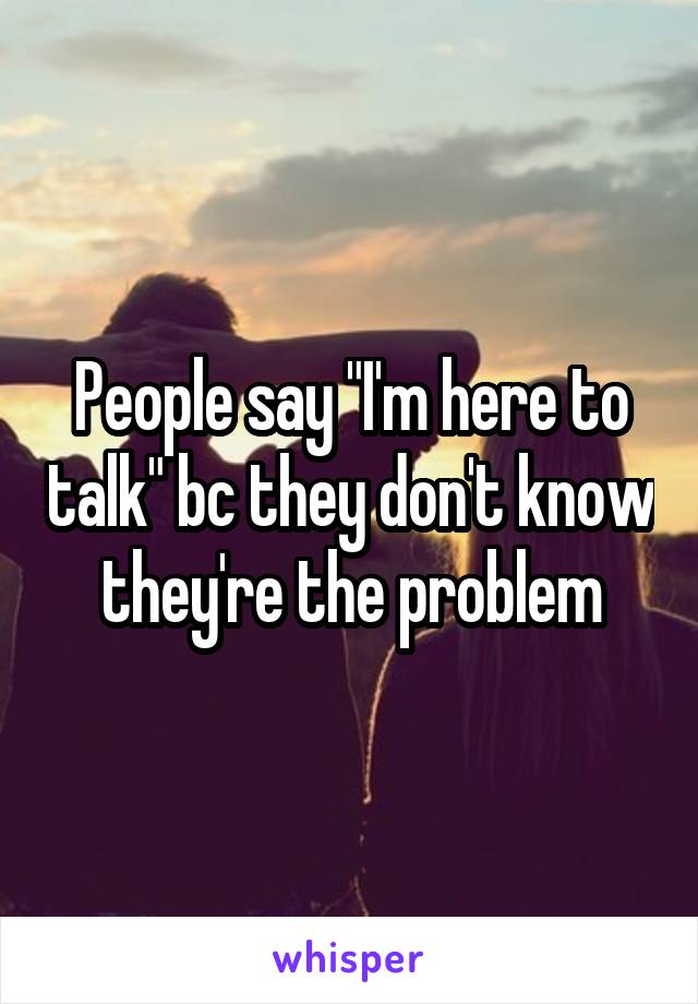 "People say ""I'm here to talk"" bc they don't know they're the problem"