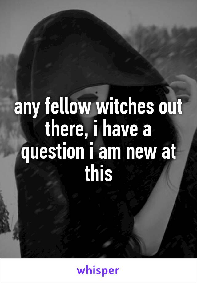any fellow witches out there, i have a question i am new at this