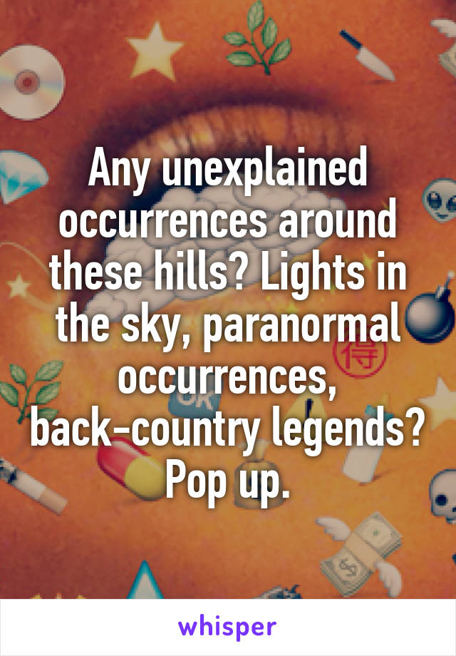 Any unexplained occurrences around these hills? Lights in the sky, paranormal occurrences, back-country legends? Pop up.