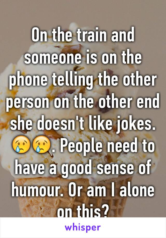 On the train and someone is on the phone telling the other person on the other end she doesn't like jokes. 😢😢. People need to have a good sense of humour. Or am I alone on this?
