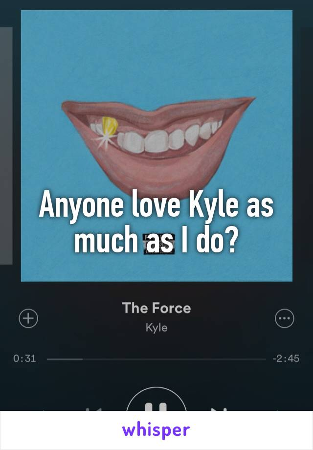 Anyone love Kyle as much as I do?
