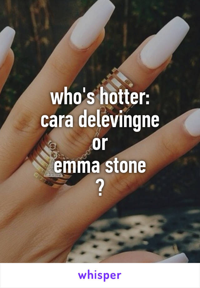 who's hotter: cara delevingne or emma stone ?