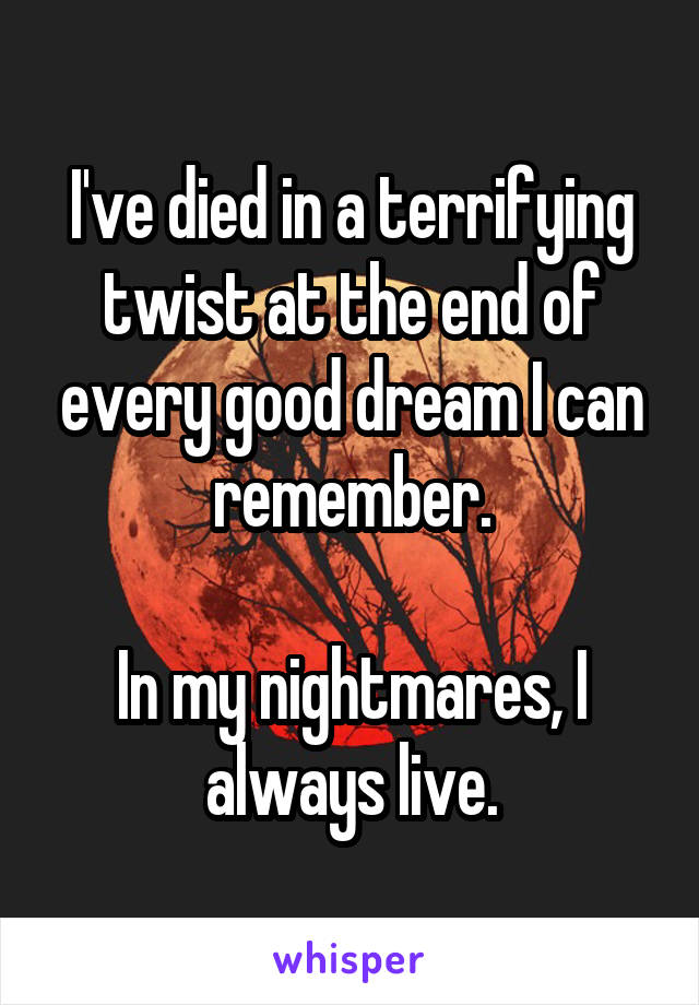 I've died in a terrifying twist at the end of every good dream I can remember.  In my nightmares, I always live.