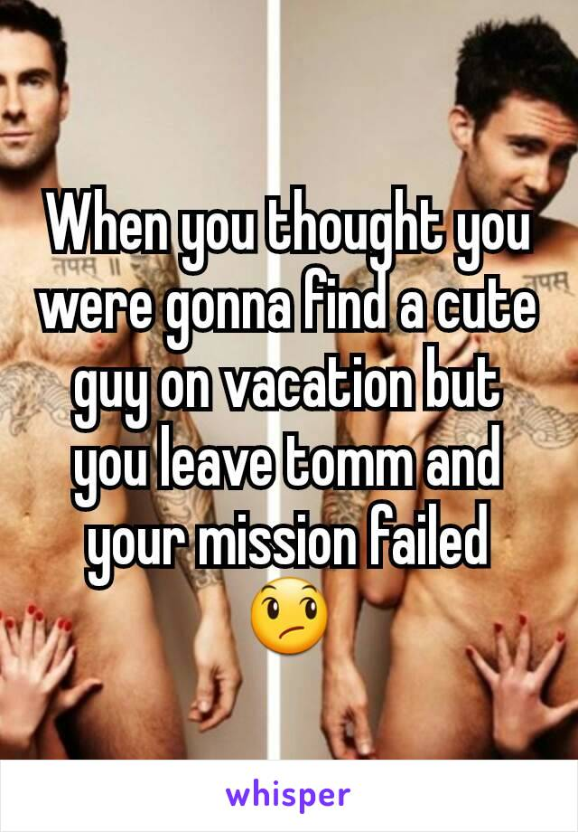 When you thought you were gonna find a cute guy on vacation but you leave tomm and your mission failed 😞