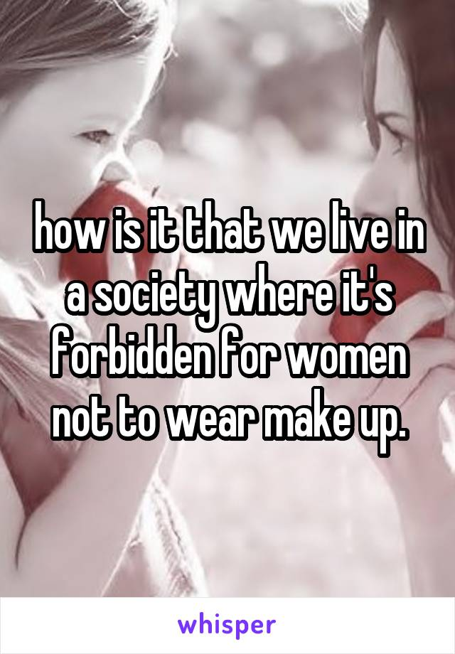how is it that we live in a society where it's forbidden for women not to wear make up.