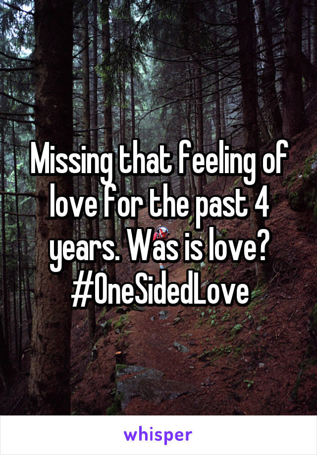 Missing that feeling of love for the past 4 years. Was is love? #OneSidedLove