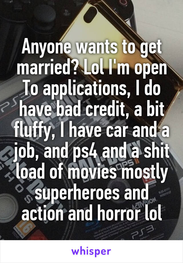 Anyone wants to get married? Lol I'm open To applications, I do have bad credit, a bit fluffy, I have car and a job, and ps4 and a shit load of movies mostly superheroes and action and horror lol