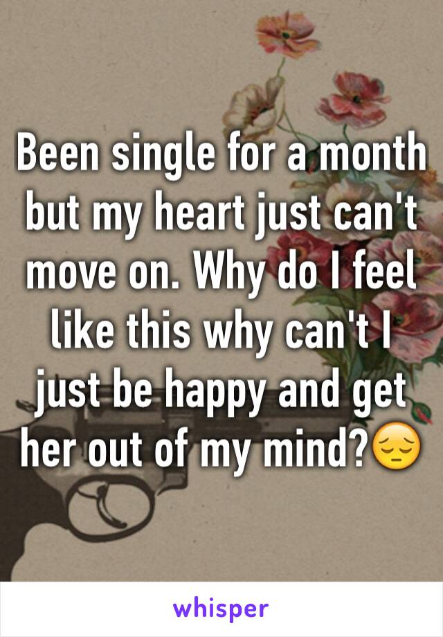 Been single for a month but my heart just can't move on. Why do I feel like this why can't I just be happy and get her out of my mind?😔