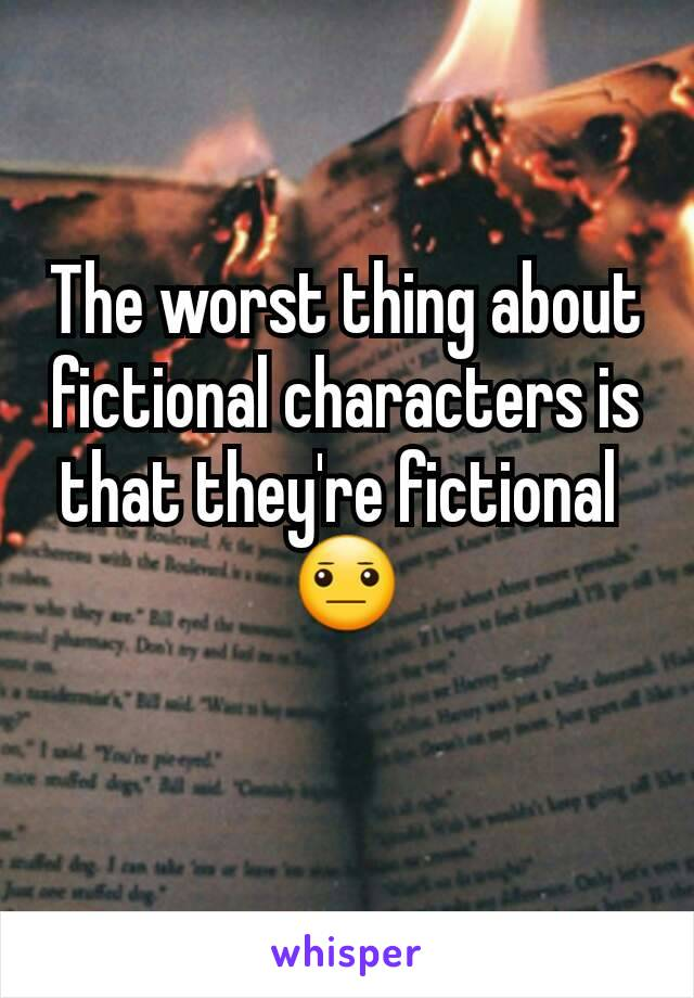 The worst thing about fictional characters is that they're fictional  😐