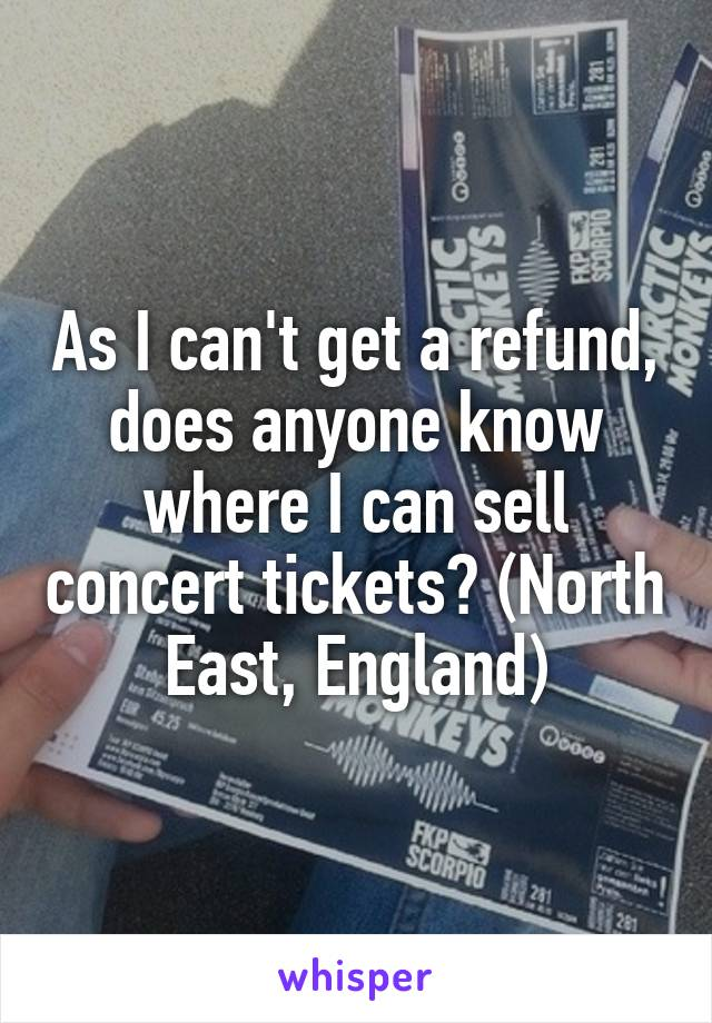 As I can't get a refund, does anyone know where I can sell concert tickets? (North East, England)