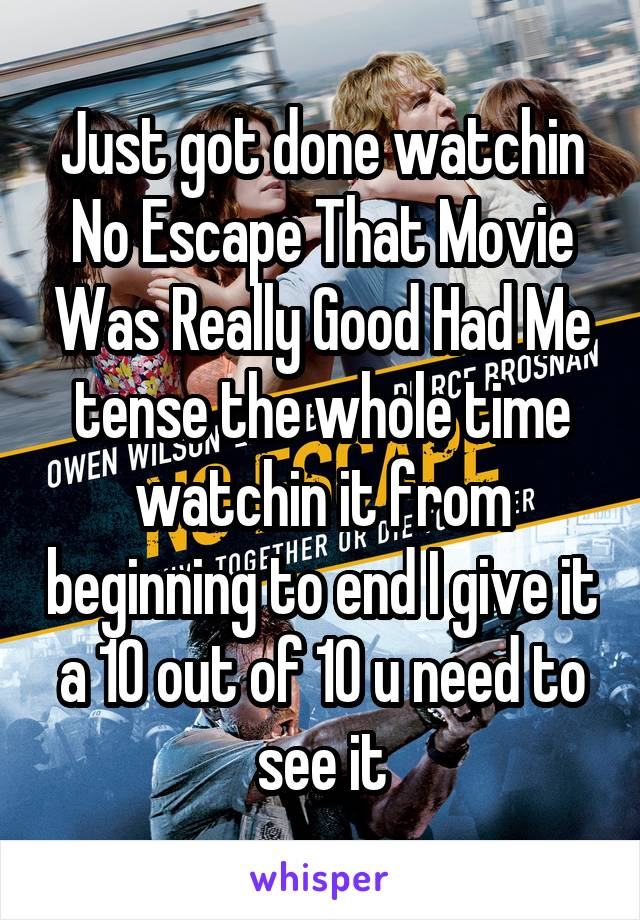 Just got done watchin No Escape That Movie Was Really Good Had Me tense the whole time watchin it from beginning to end I give it a 10 out of 10 u need to see it
