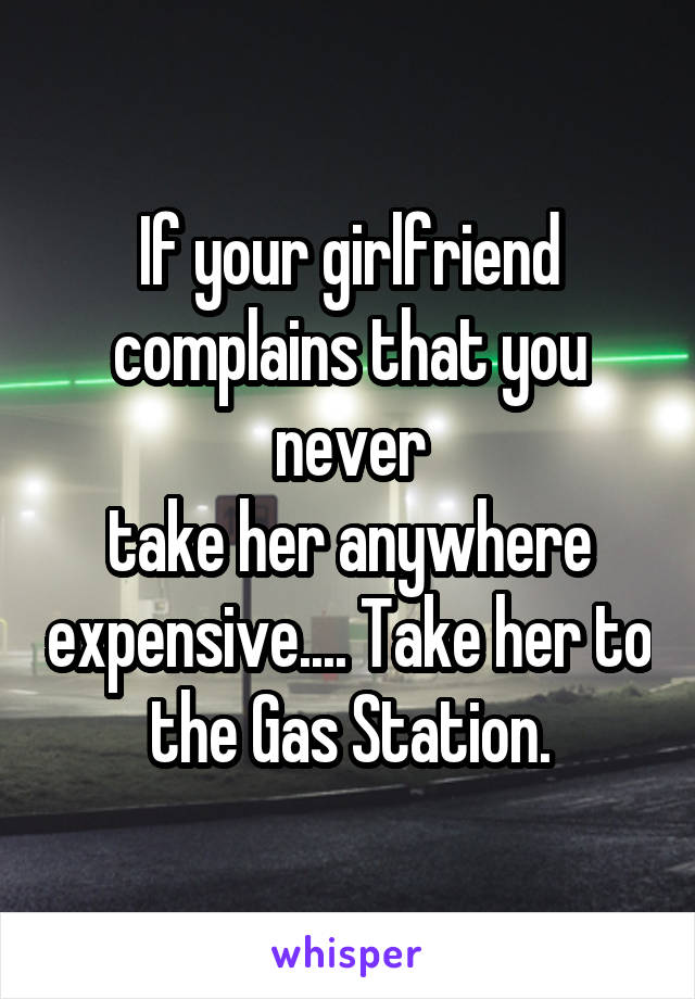 If your girlfriend complains that you never take her anywhere expensive.... Take her to the Gas Station.