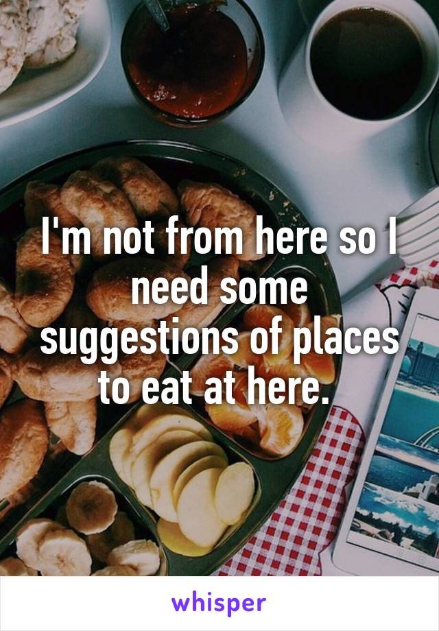 I'm not from here so I need some suggestions of places to eat at here.