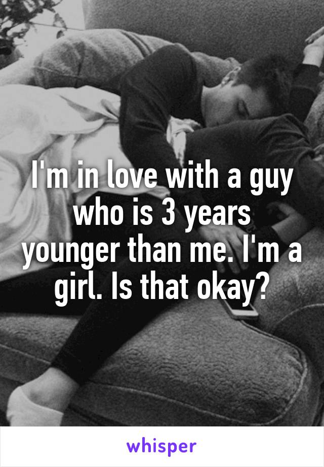 I'm in love with a guy who is 3 years younger than me. I'm a girl. Is that okay?