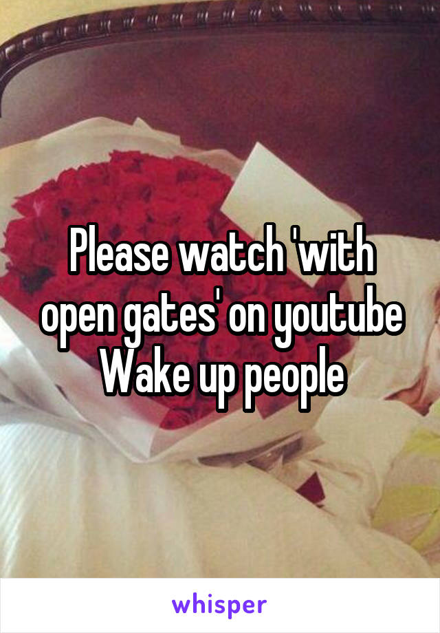 Please watch 'with open gates' on youtube Wake up people