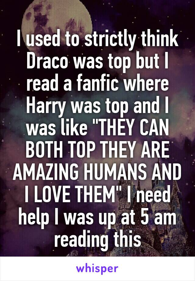 "I used to strictly think Draco was top but I read a fanfic where Harry was top and I was like ""THEY CAN BOTH TOP THEY ARE AMAZING HUMANS AND I LOVE THEM"" I need help I was up at 5 am reading this"