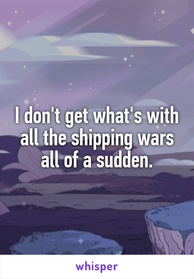 I don't get what's with all the shipping wars all of a sudden.
