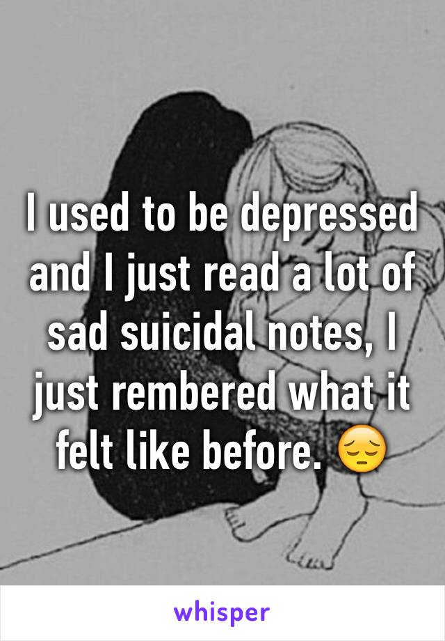 I used to be depressed and I just read a lot of sad suicidal notes, I just rembered what it felt like before. 😔