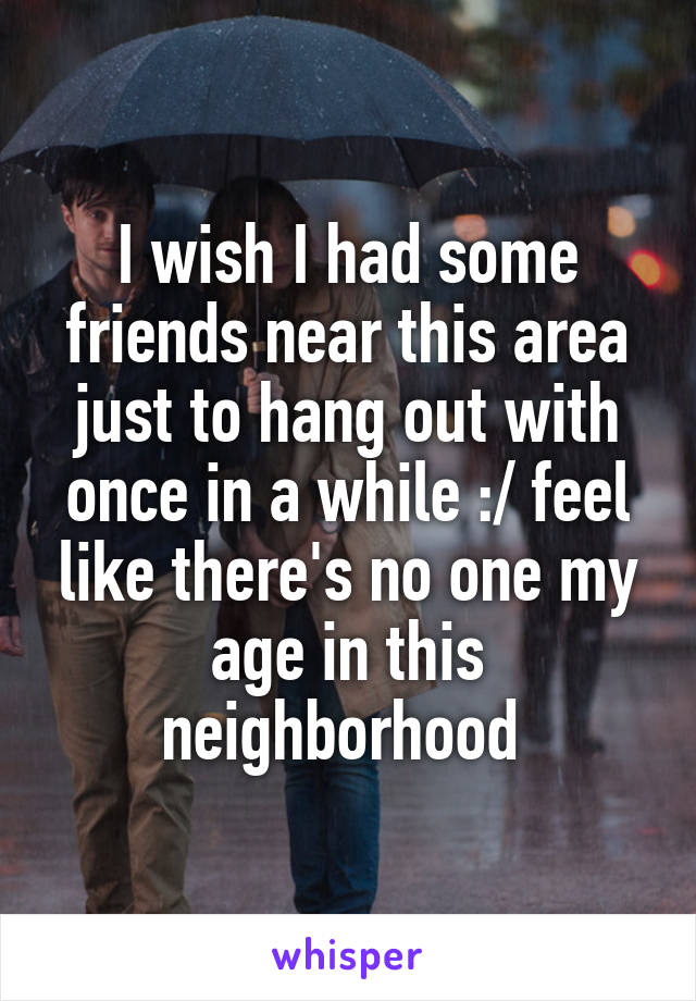 I wish I had some friends near this area just to hang out with once in a while :/ feel like there's no one my age in this neighborhood