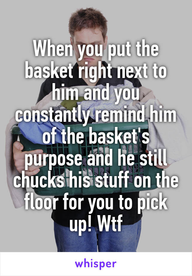 When you put the basket right next to him and you constantly remind him of the basket's purpose and he still chucks his stuff on the floor for you to pick up! Wtf