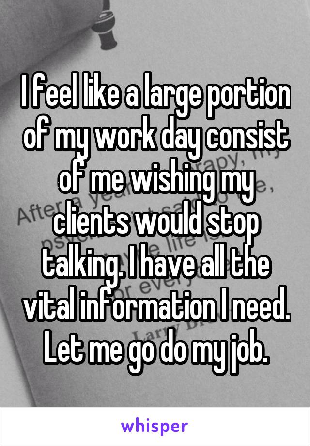 I feel like a large portion of my work day consist of me wishing my clients would stop talking. I have all the vital information I need. Let me go do my job.