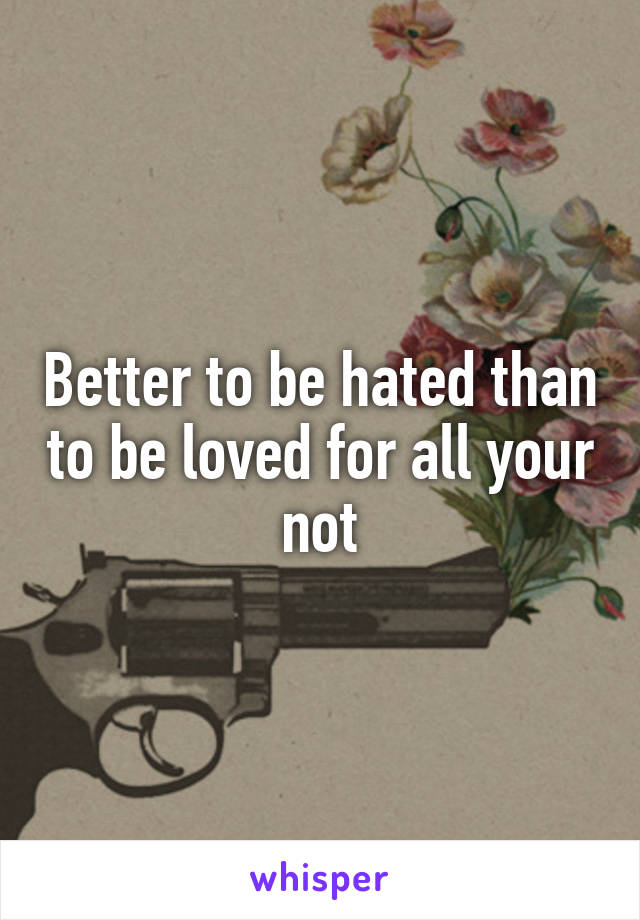 Better to be hated than to be loved for all your not