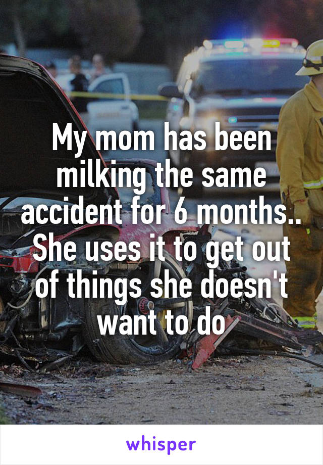 My mom has been milking the same accident for 6 months.. She uses it to get out of things she doesn't want to do